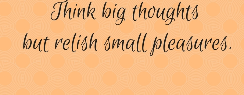 Think big thoughts but relish small pleasures.